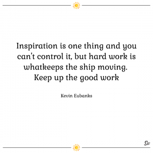 Inspiration is one thing and you can't control it, but hard work is what keeps the ship moving. keep up the good work. – kevin eubanks