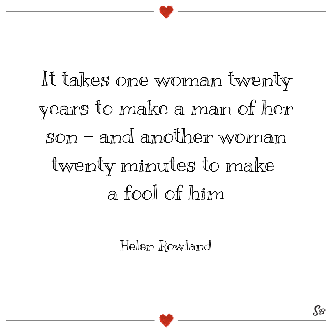 It takes one woman twenty years to make a man of her son and another woman twenty minutes to make a fool of him. – helen rowland