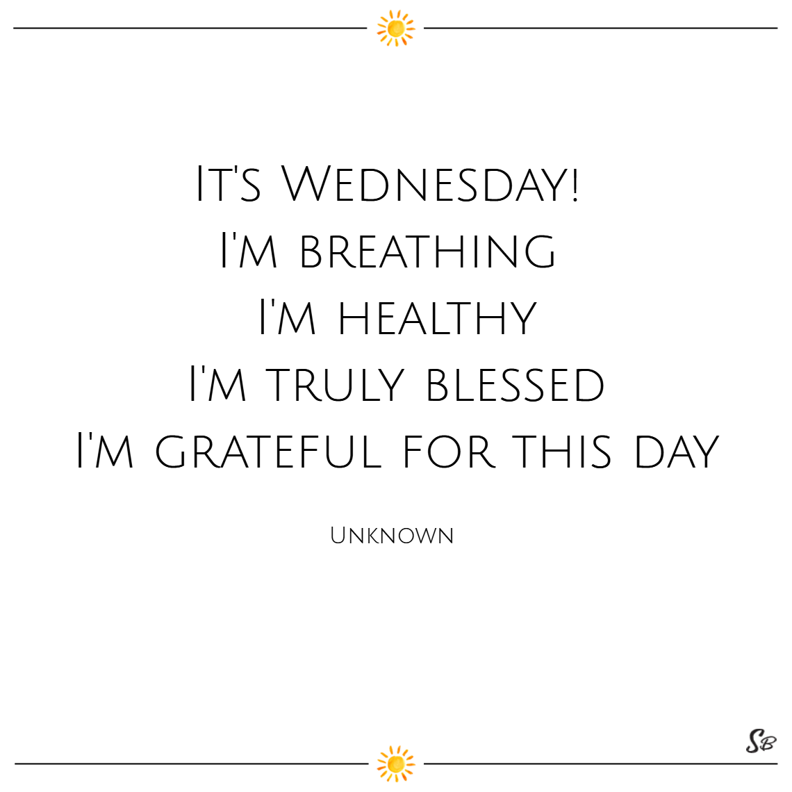 It's wednesday! i'm breathing. i'm healthy. i'm truly blessed. i'm grateful for this day. – unknown wednesday quotes