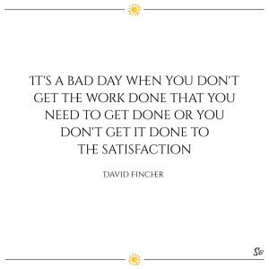 It's a bad day when you don't get the work done that you need to get done or you don't get it done to the satisfaction. – david fincher
