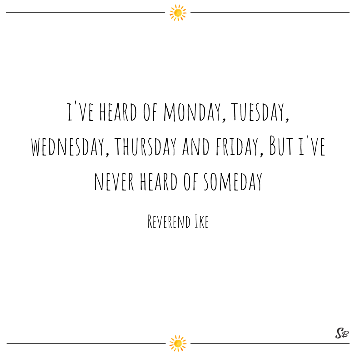 I've heard of monday, tuesday, wednesday, thursday and friday. but i've never heard of someday. – reverend ike