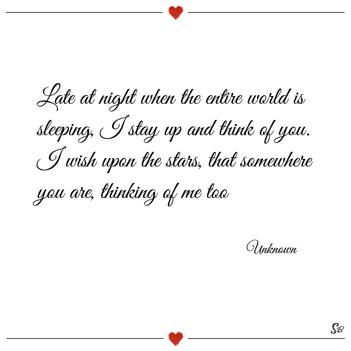 Late at night when the entire world is sleeping, i stay up and think of you. i wish upon the stars, that somewhere you are, thinking of me too. – unknown