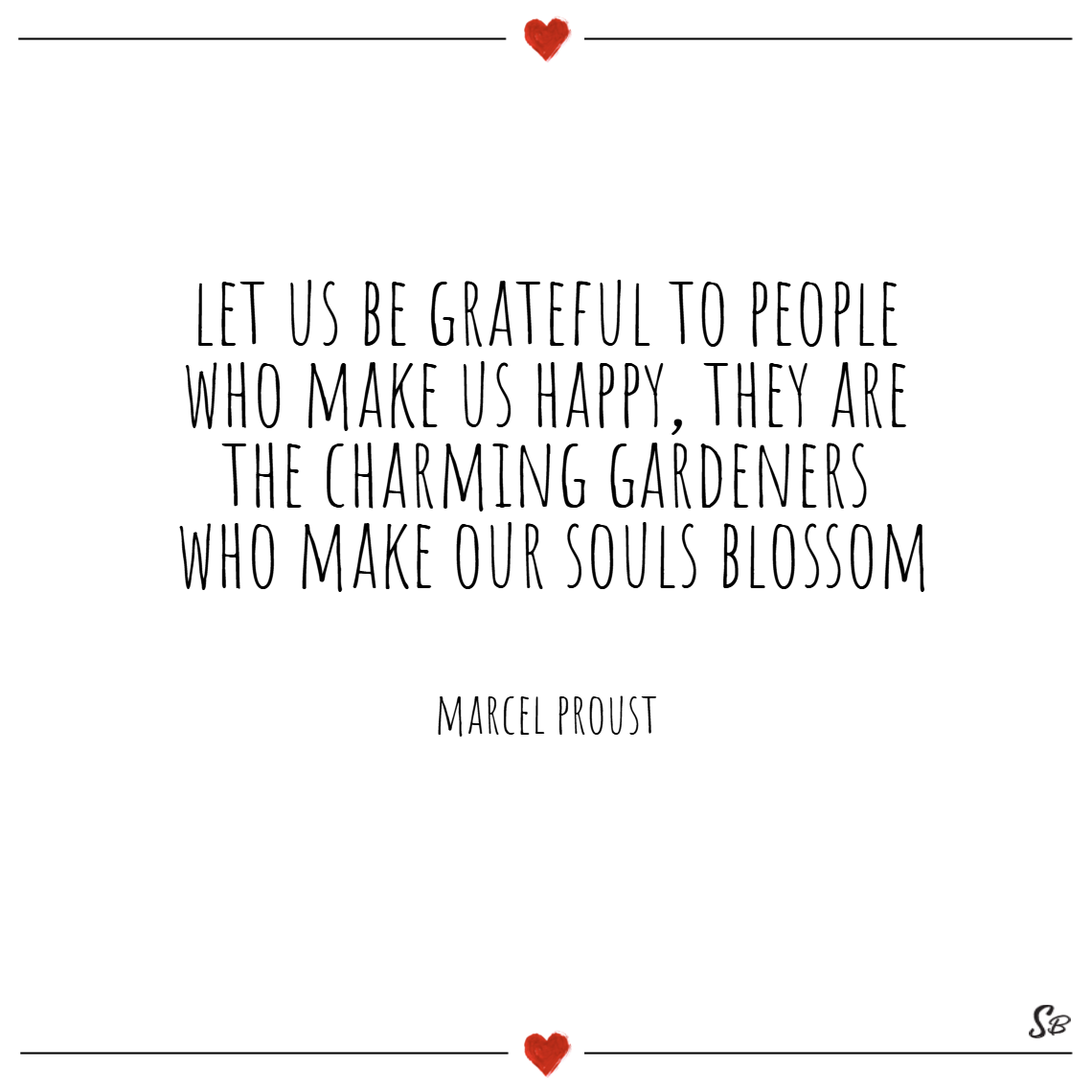 Let us be grateful to people who make us happy, they are the charming gardeners who make our souls blossom. – marcel proust