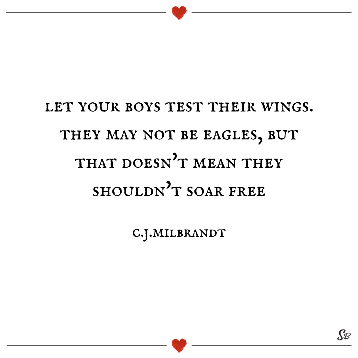 Let your boys test their wings. they may not be eagles, but that doesn't mean they shouldn't soar free. – c.j. milbrandt