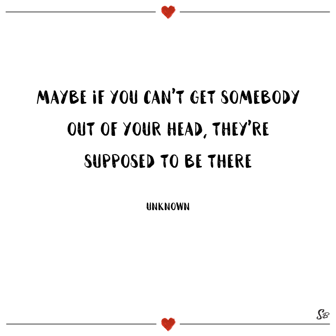 Maybe if you can't get somebody out of your head, they're supposed to be there. – unknown thinking of you quotes