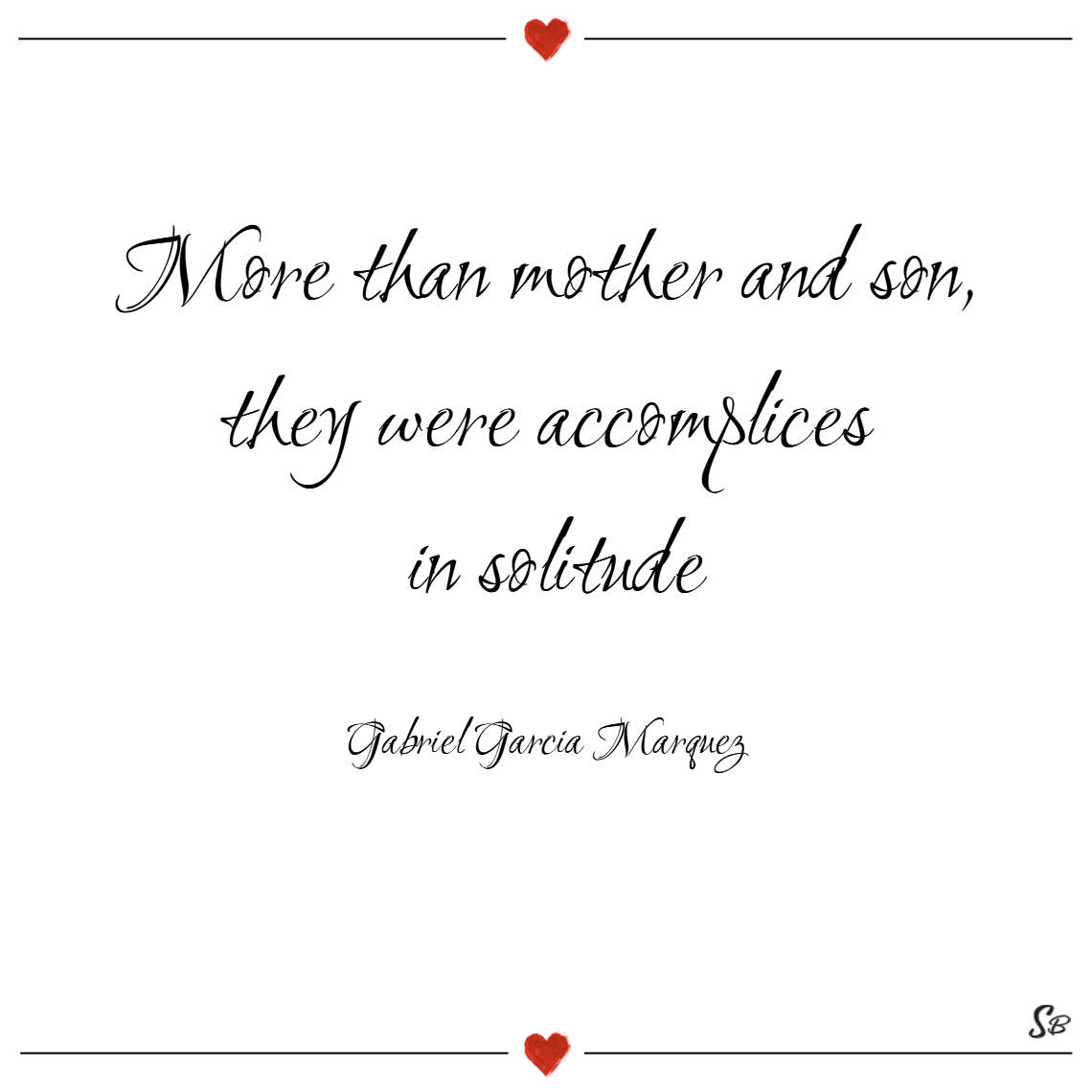 More than mother and son, they were accomplices in solitude. – gabriel garcia marquez