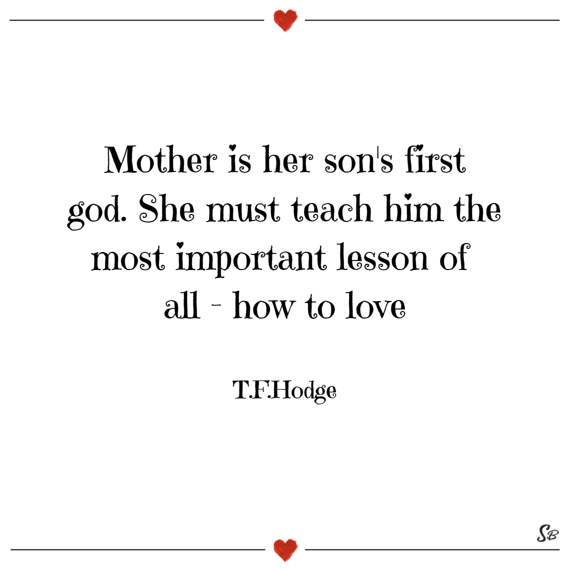 Mother is her son's first god. she must teach him the most important lesson of all how to love. – t. f. hodge