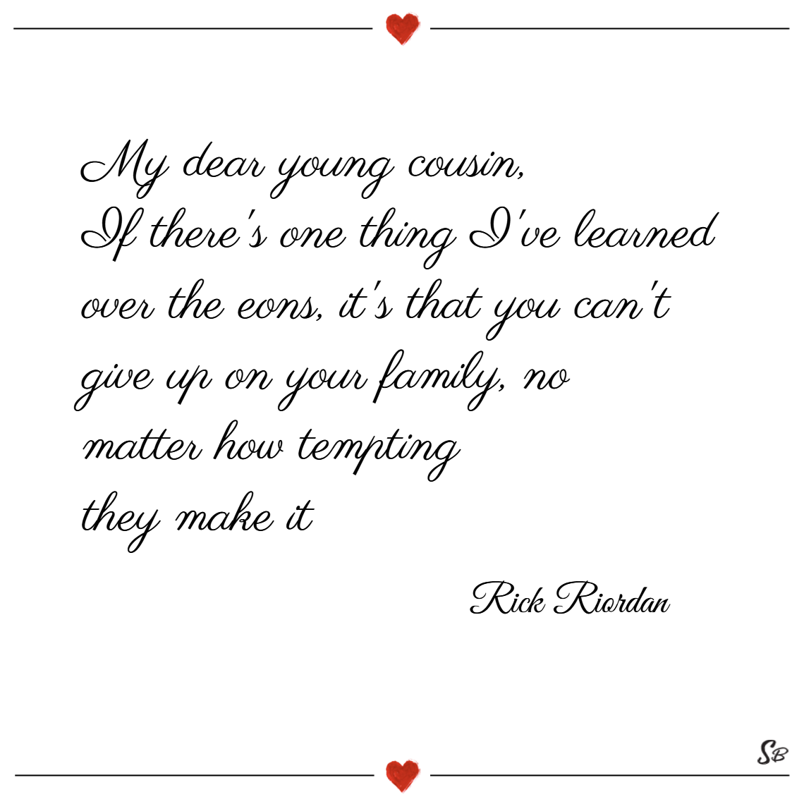 My dear young cousin, if there's one thing i've learned over the eons, it's that you can't give up on your family, no matter how tempting they make it. – rick riordan
