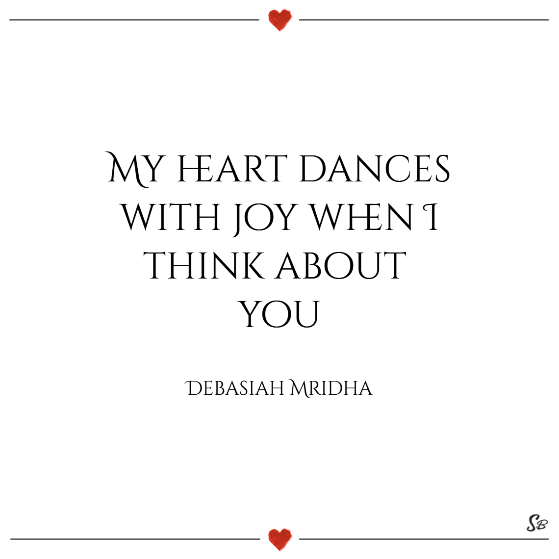 My heart dances with joy when i think about you. – debasish mridha thinking of you quotes