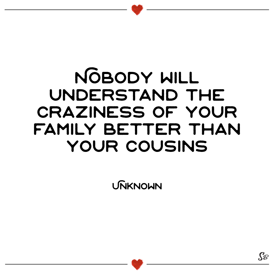 Nobody will understand the craziness of your family better than your cousins. unknown