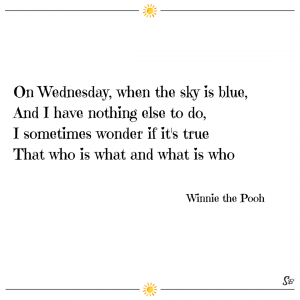 On wednesday, when the sky is blue, and i have nothing else to do, i sometimes wonder if it's true that who is what and what is who. – winnie the pooh