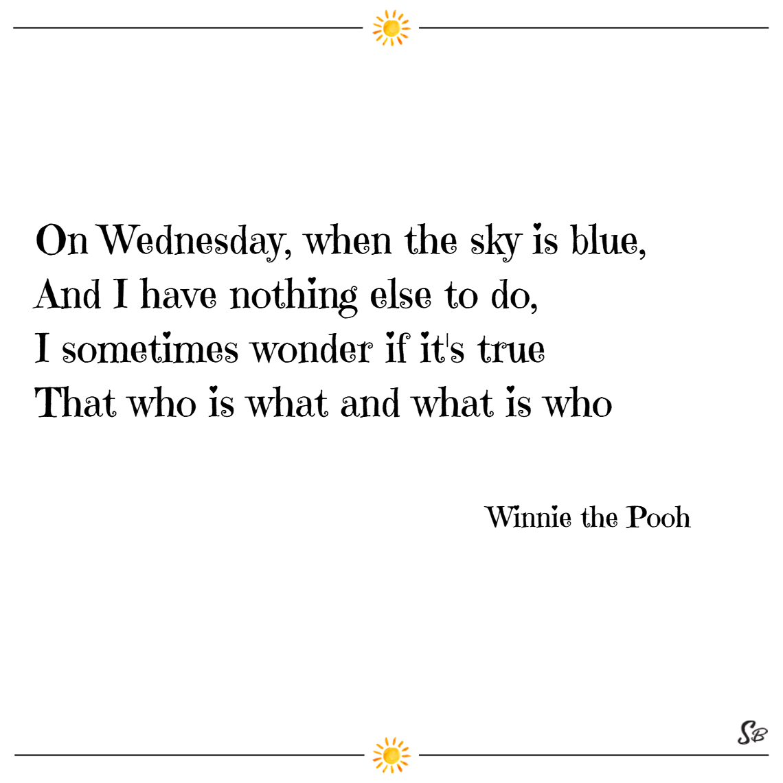 On wednesday, when the sky is blue, and i have nothing else to do, i sometimes wonder if it's true that who is what and what is who. – winnie the pooh wednesday quotes