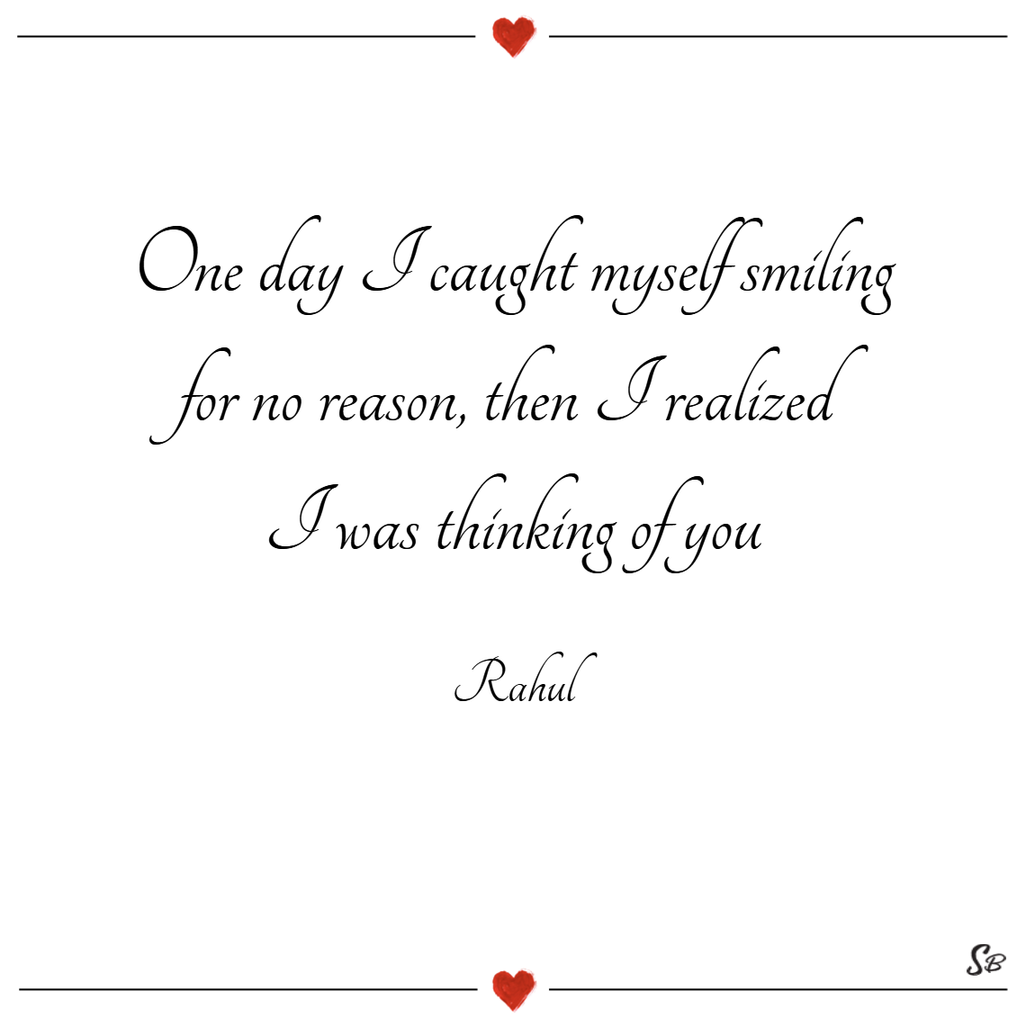 One day i caught myself smiling for no reason, then i realized i was thinking of you. – rahul