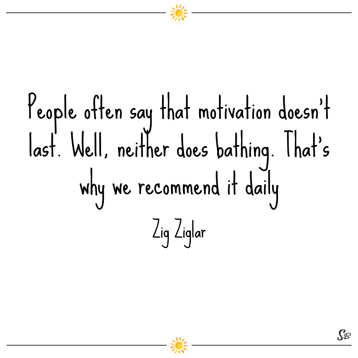 People often say that motivation doesn't last. well, neither does bathing. that's why we recommend it daily.– zig ziglar