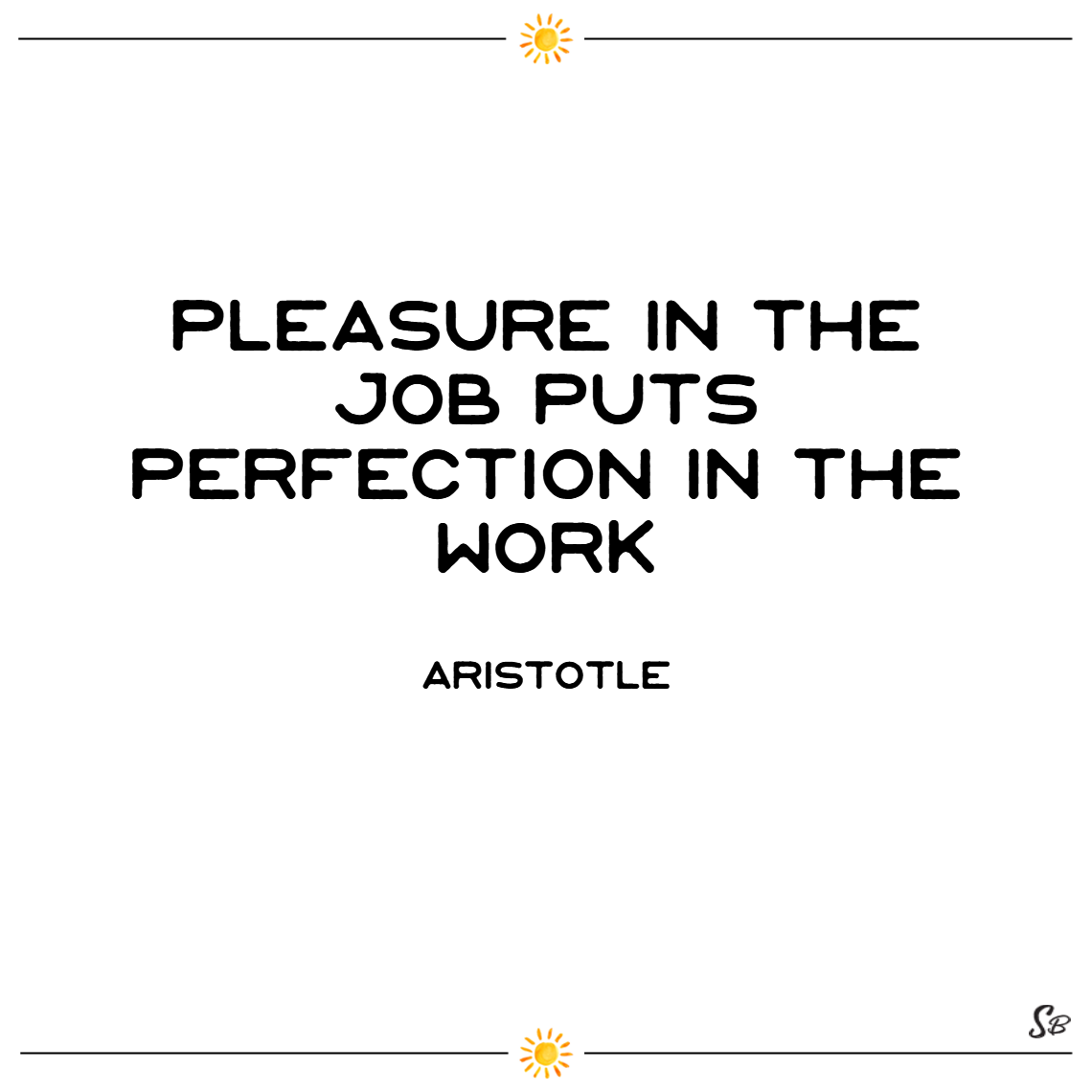 Pleasure in the job puts perfection in the work. – aristotle