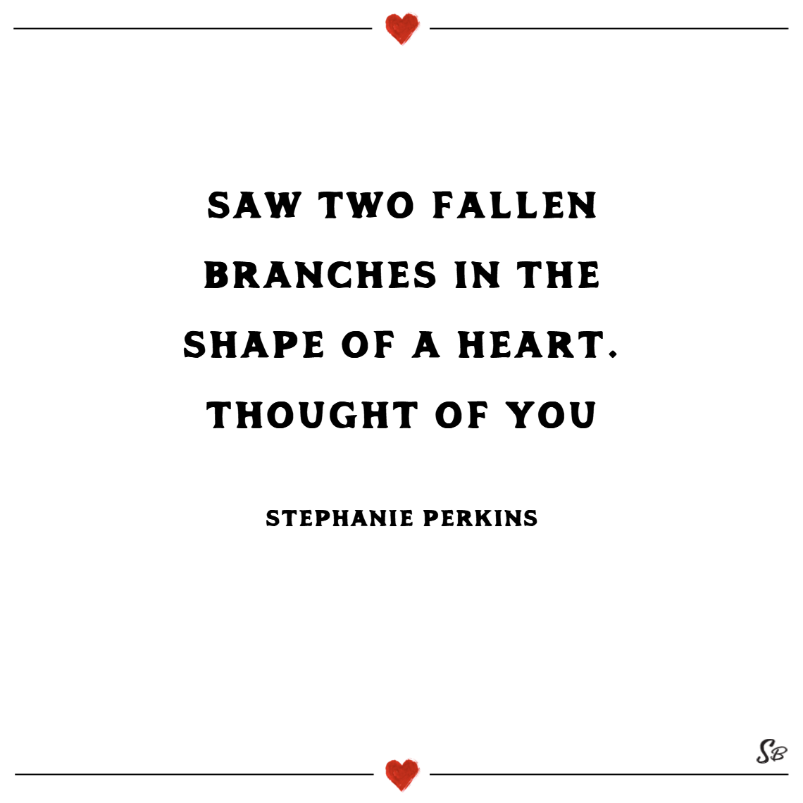 Saw two fallen branches in the shape of a heart. thought of you. –stephanie perkins