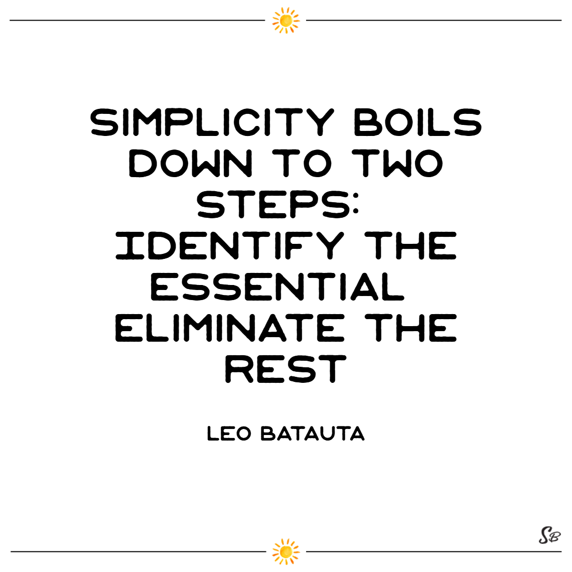 Simplicity boils down to two steps identify the essential. eliminate the rest. – leo babauta