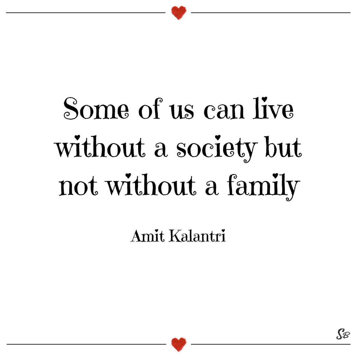 Some of us can live without a society but not without a family. – amit kalantri