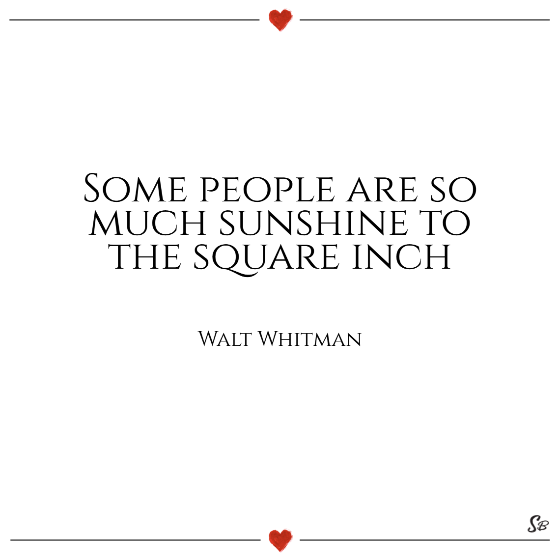 Some people are so much sunshine to the square inch. – walt whitman