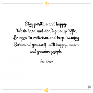 Stay positive and happy. work hard and don't give up hope. be open to criticism and keep learning. surround yourself with happy, warm and genuine people. – tena desae