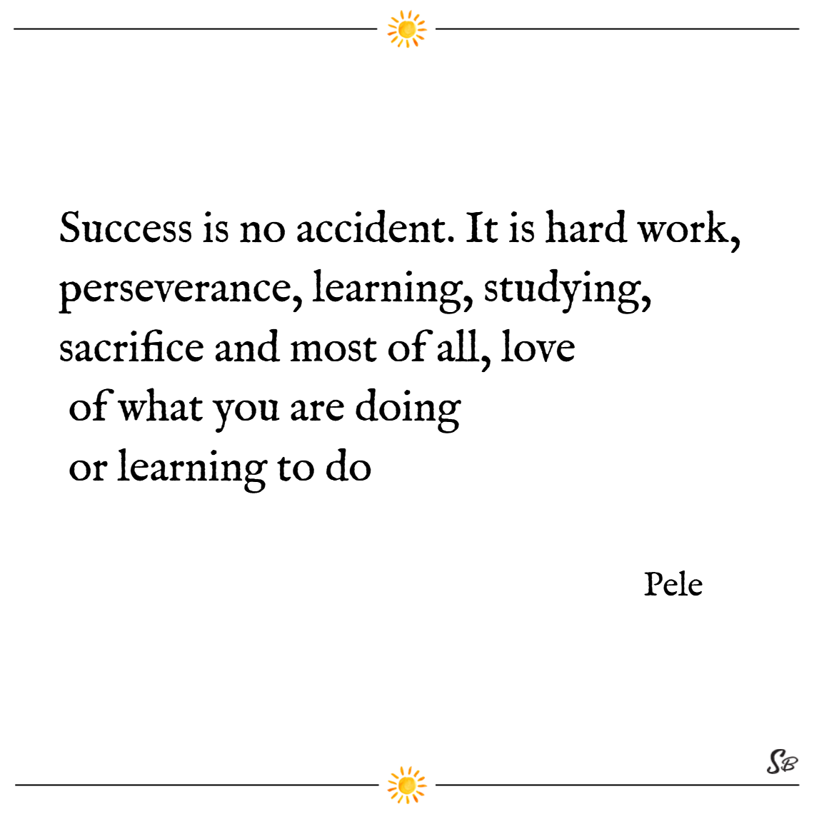 Success is no accident. it is hard work, perseverance, learning, studying, sacrifice and most of all, love of what you are doing or learning to do. – pele