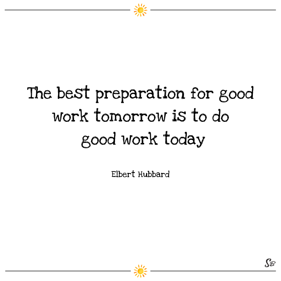 The best preparation for good work tomorrow is to do good work today. –elbert hubbard