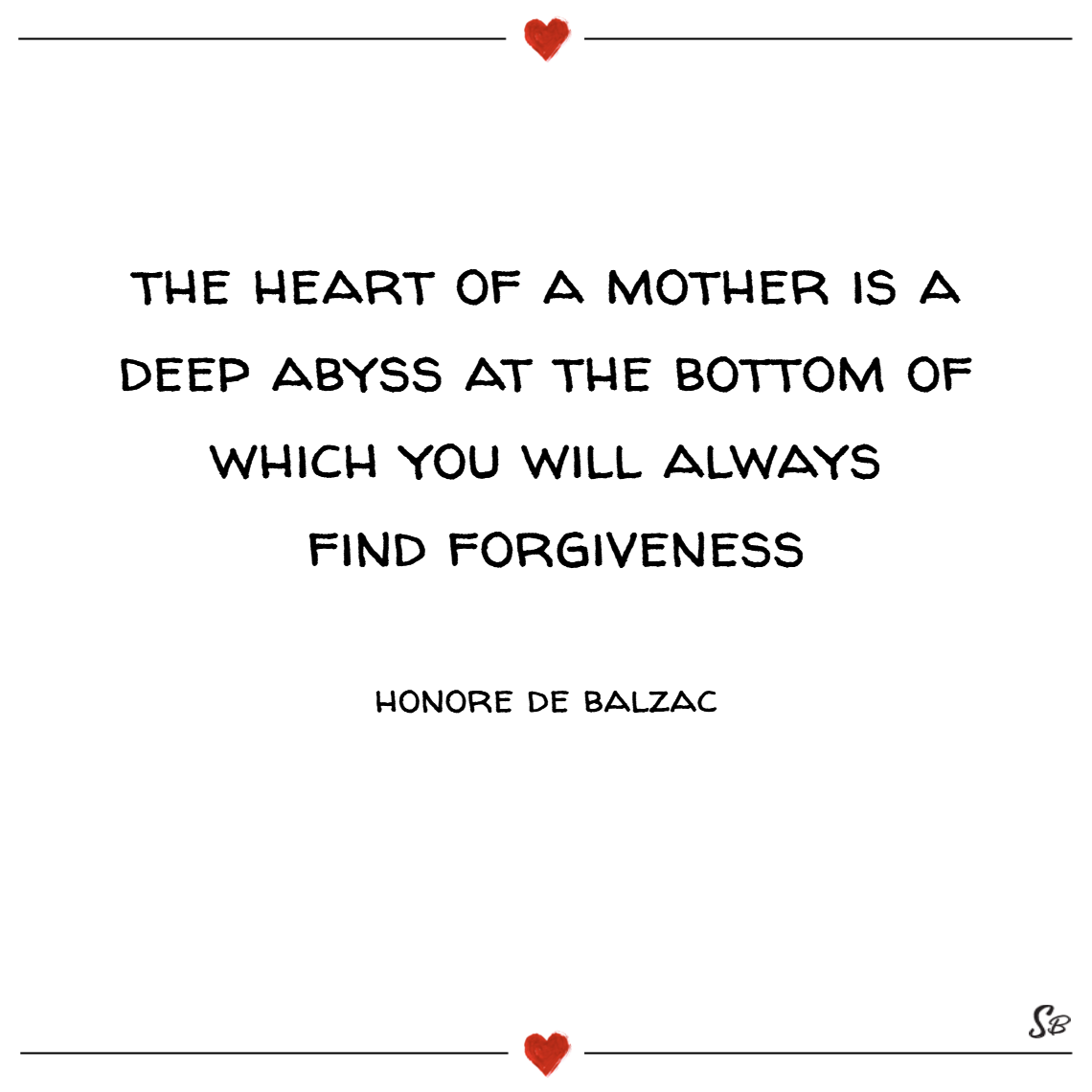 The heart of a mother is a deep abyss at the bottom of which you will always find forgiveness. – honore de balzac