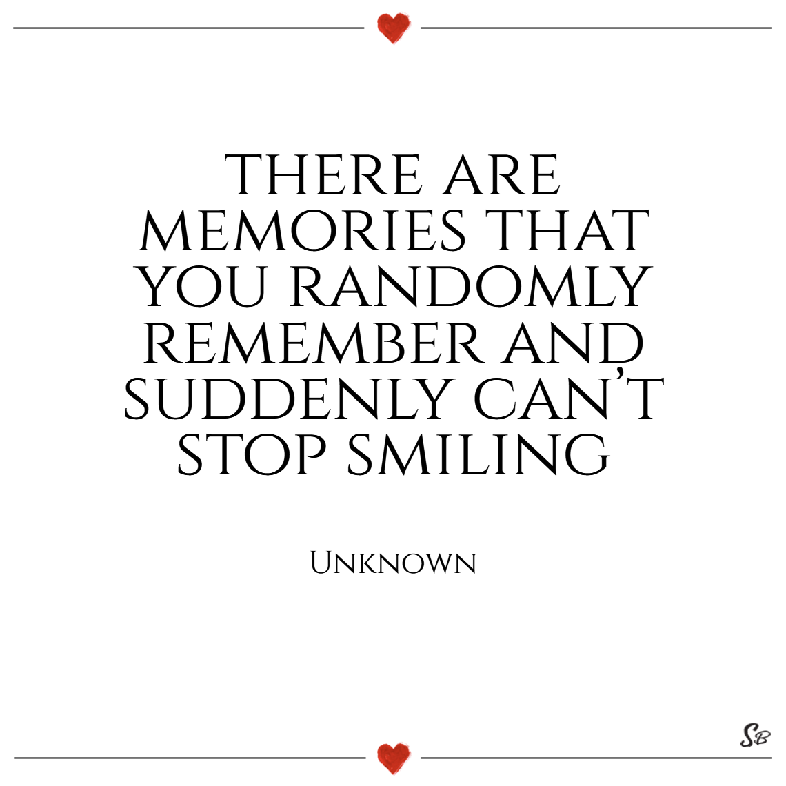 There are memories that you randomly remember and suddenly can't stop smiling. – unknown
