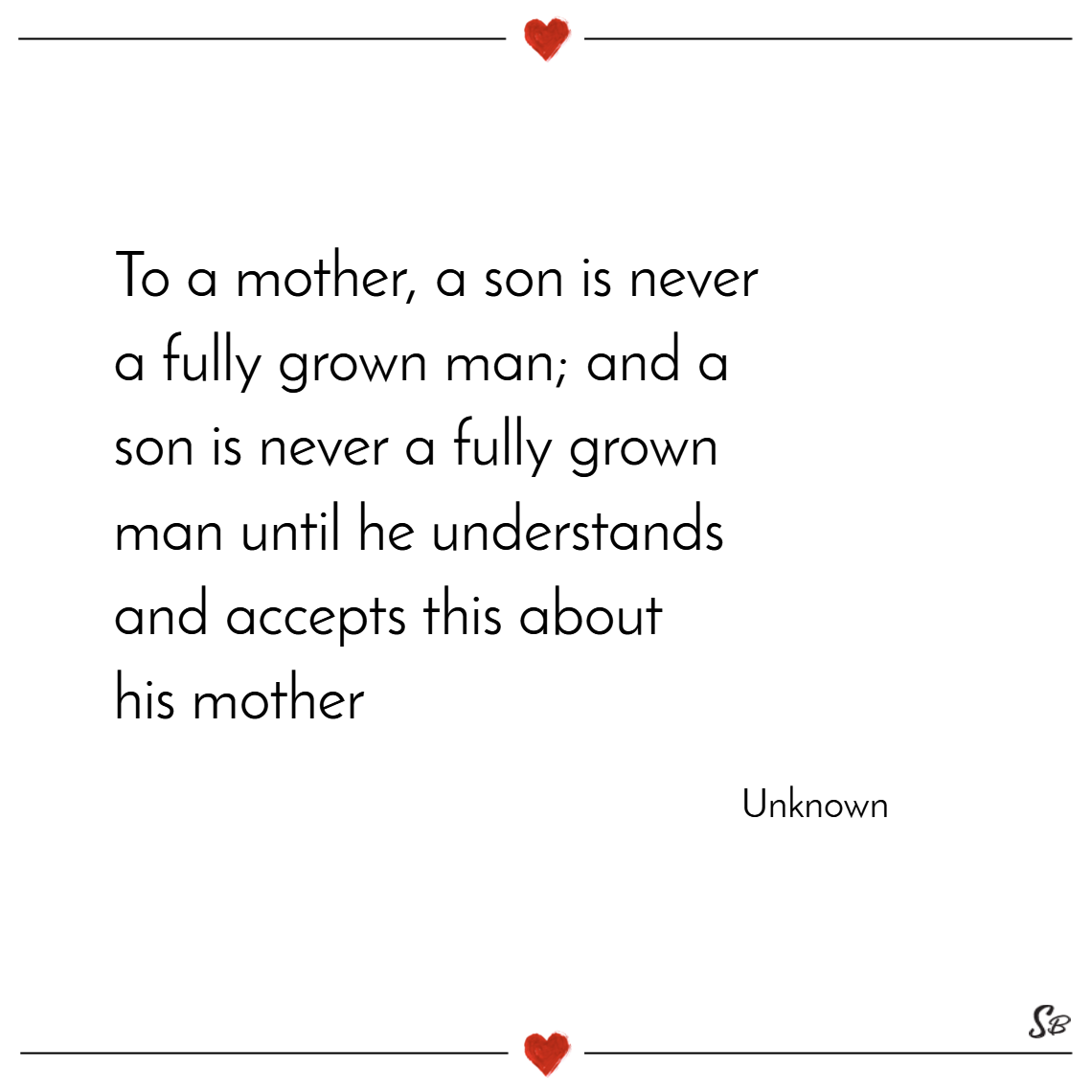 To a mother, a son is never a fully grown man; and a son is never a fully grown man until he understands and accepts this about his mother. – unknown
