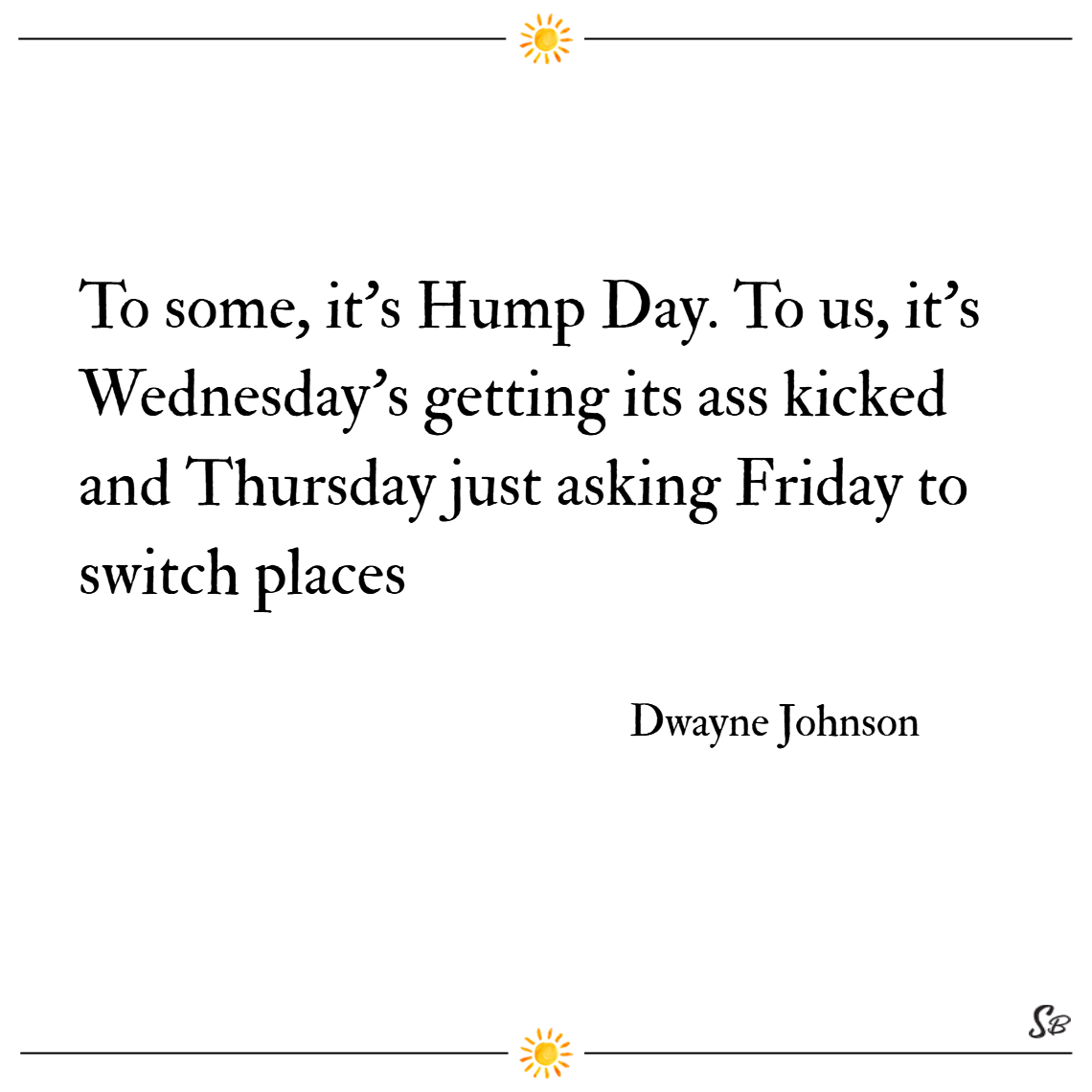 To some, it's hump day. to us, it's wednesday's getting its ass kicked and thursday just asked friday to switch places. – dwayne johnson