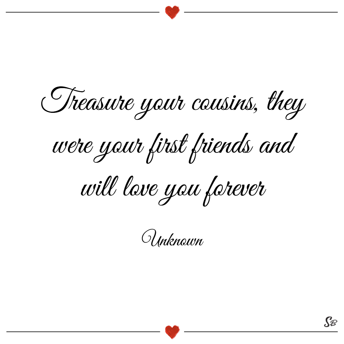 Treasure your cousins, they were your first friends and will love you forever. – unknown