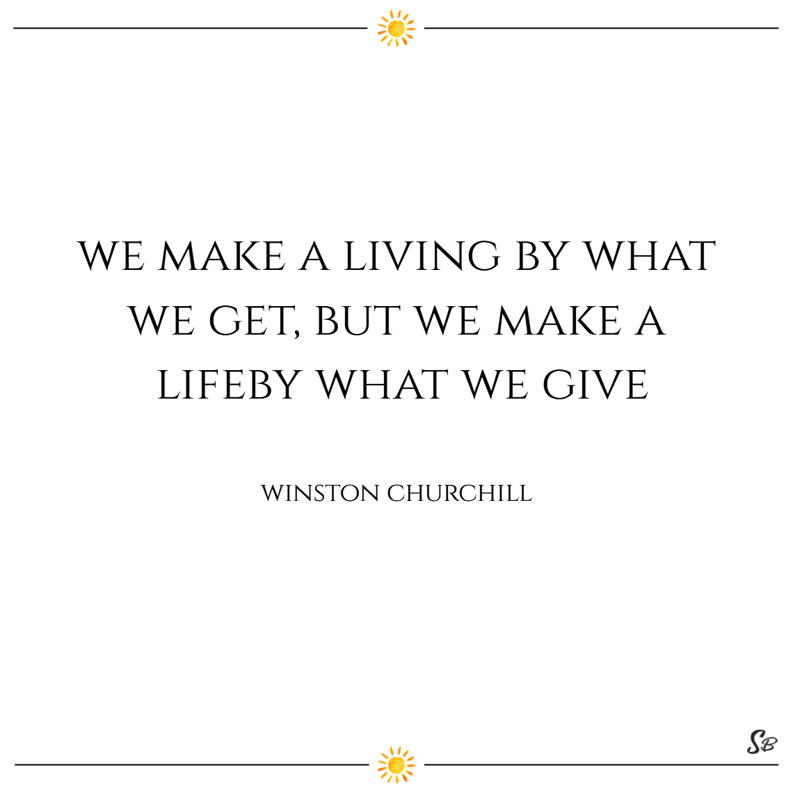 We make a living by what we get, but we make a life by what we give. – winston churchill
