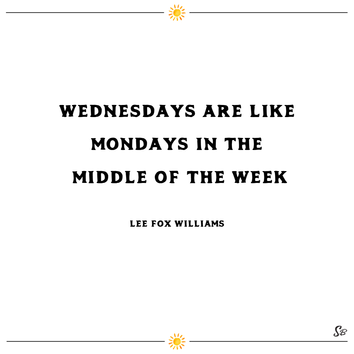 Wednesdays are like mondays in the middle of the week! – lee fox williams