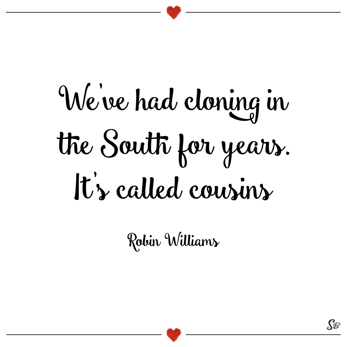 We've had cloning in the south for years. it's called cousins. – robin williams cousins quotes