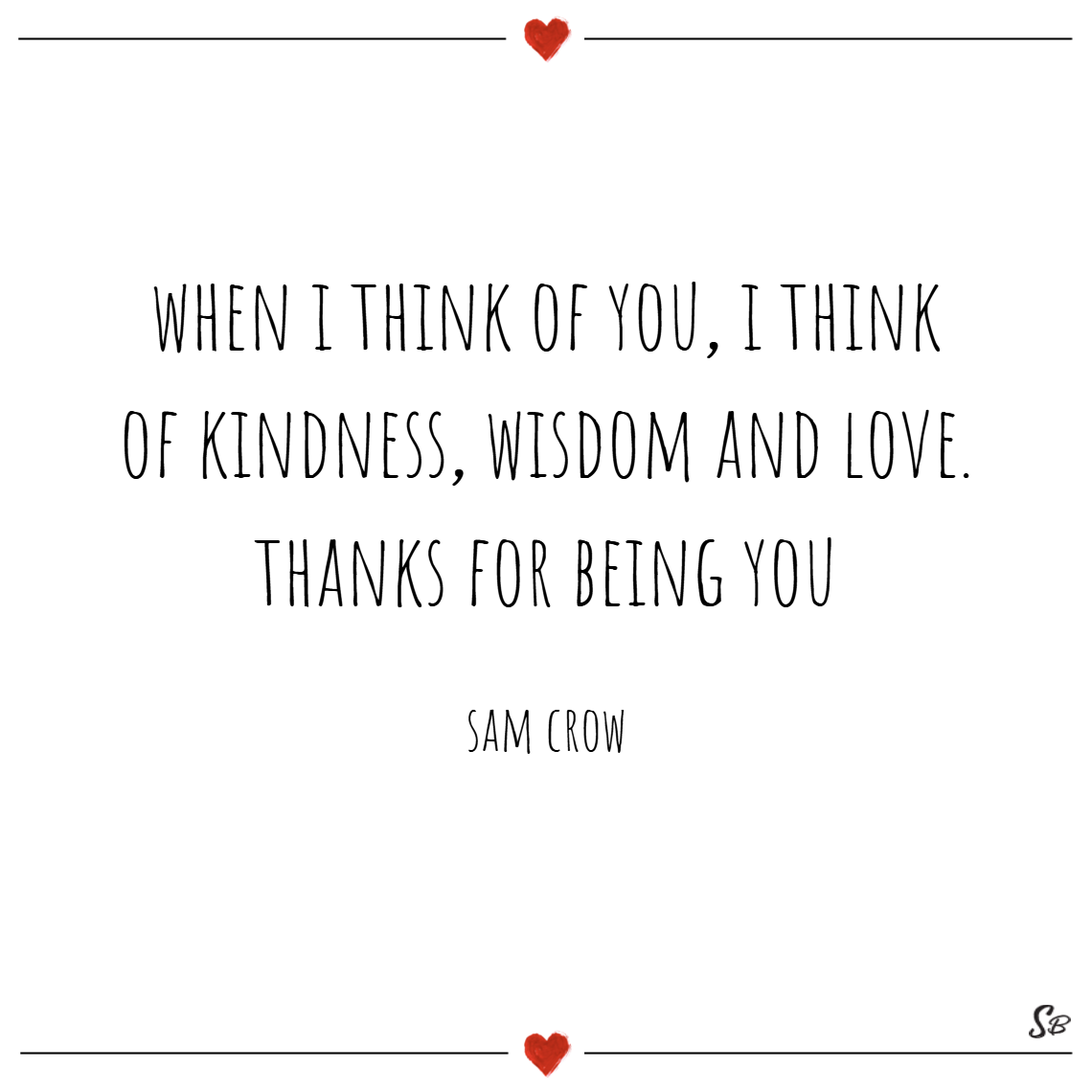 When i think of you, i think of kindness, wisdom and love. thanks for being you. – sam crow
