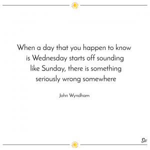 When a day that you happen to know is wednesday starts off sounding like sunday, there is something seriously wrong somewhere. – john wyndham