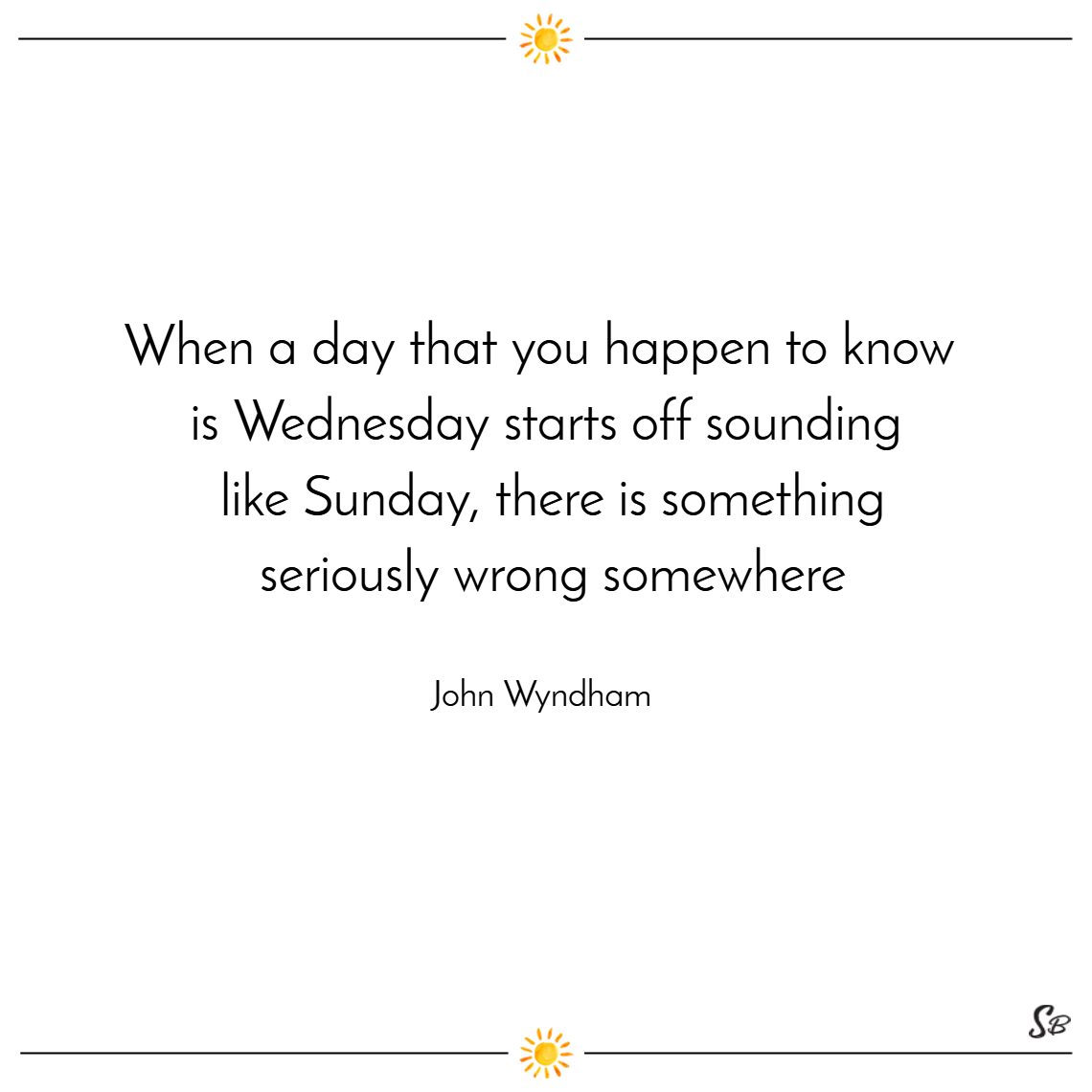 When a day that you happen to know is wednesday starts off sounding like sunday, there is something seriously wrong somewhere. – john wyndham wednesday quotes