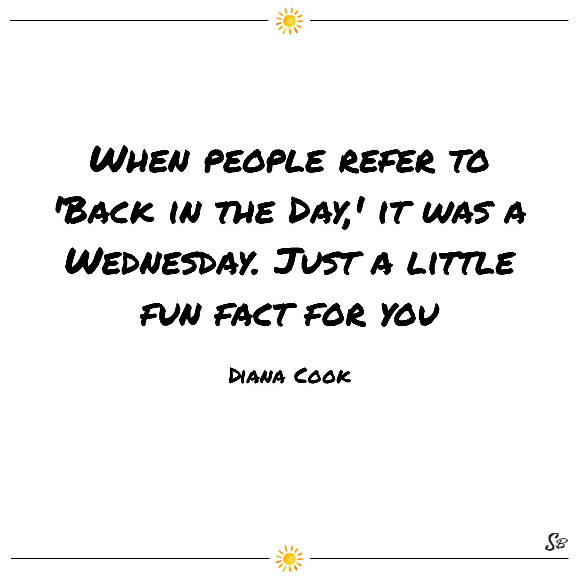 When people refer to 'back in the day,' it was a wednesday. just a little fun fact for you. – dane cook wednesday quotes
