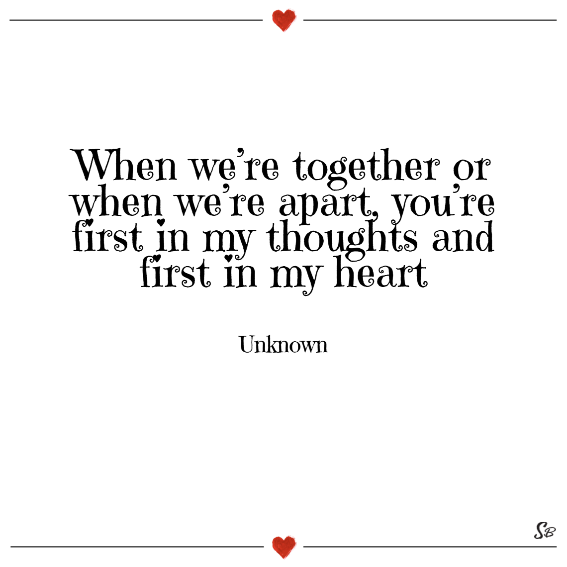 When we're together or when we're apart, you're first in my thoughts and first in my heart. – unknown thinking of you quotes