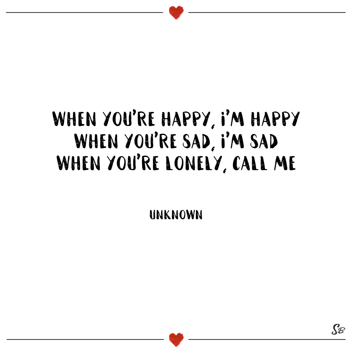 When you're happy, i'm happy. when you're sad, i'm sad. when you're lonely, call me! – unknown