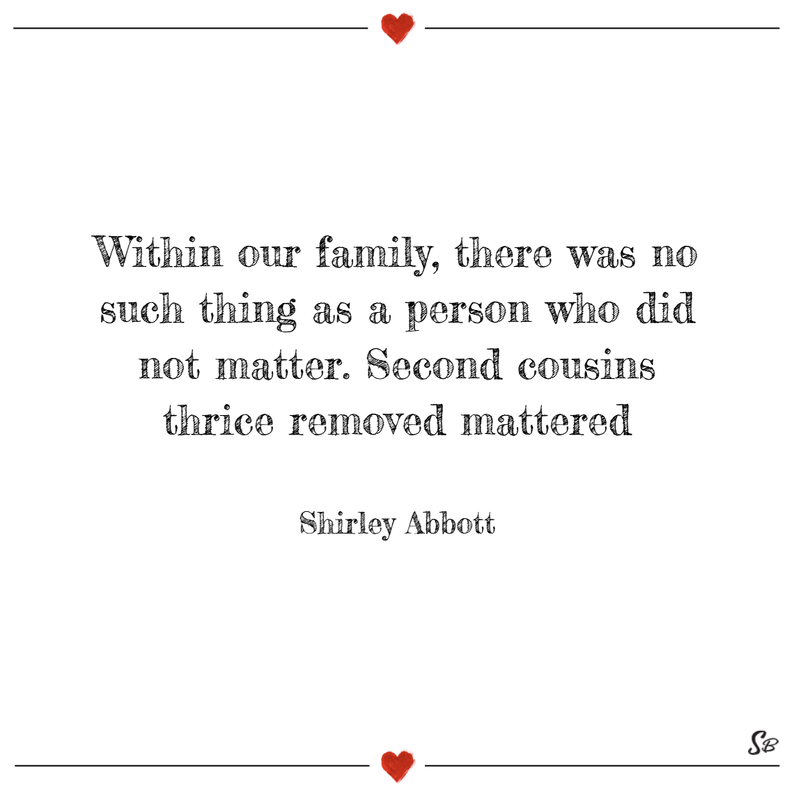 Within our family, there was no such thing as a person who did not matter. second cousins thrice removed mattered. – shirley abbott