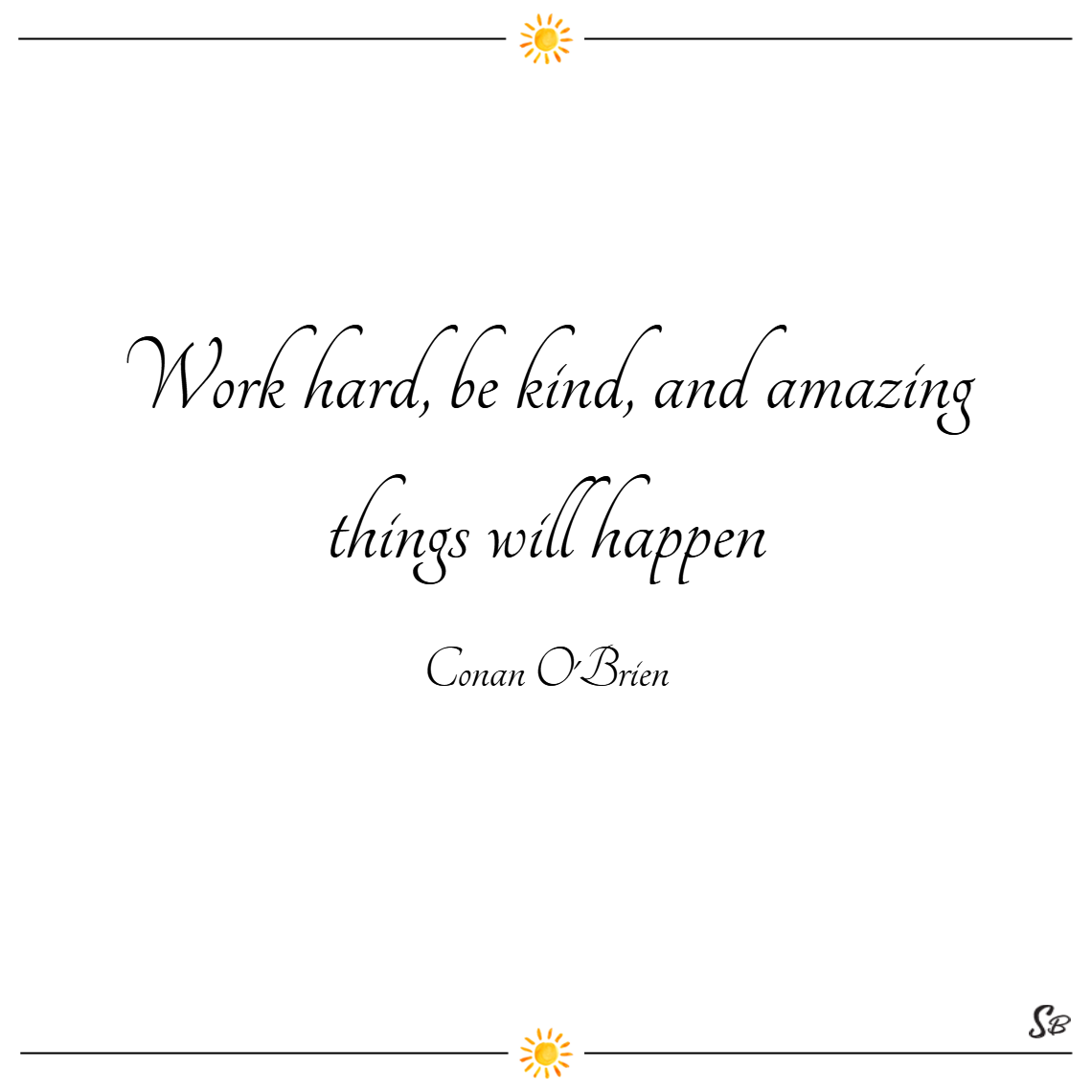 Work hard, be kind, and amazing things will happen. – conan o'brien