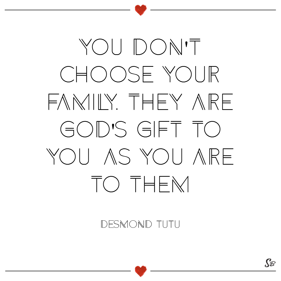 You don't choose your family. they are god's gift to you, as you are to them. – desmond tutu