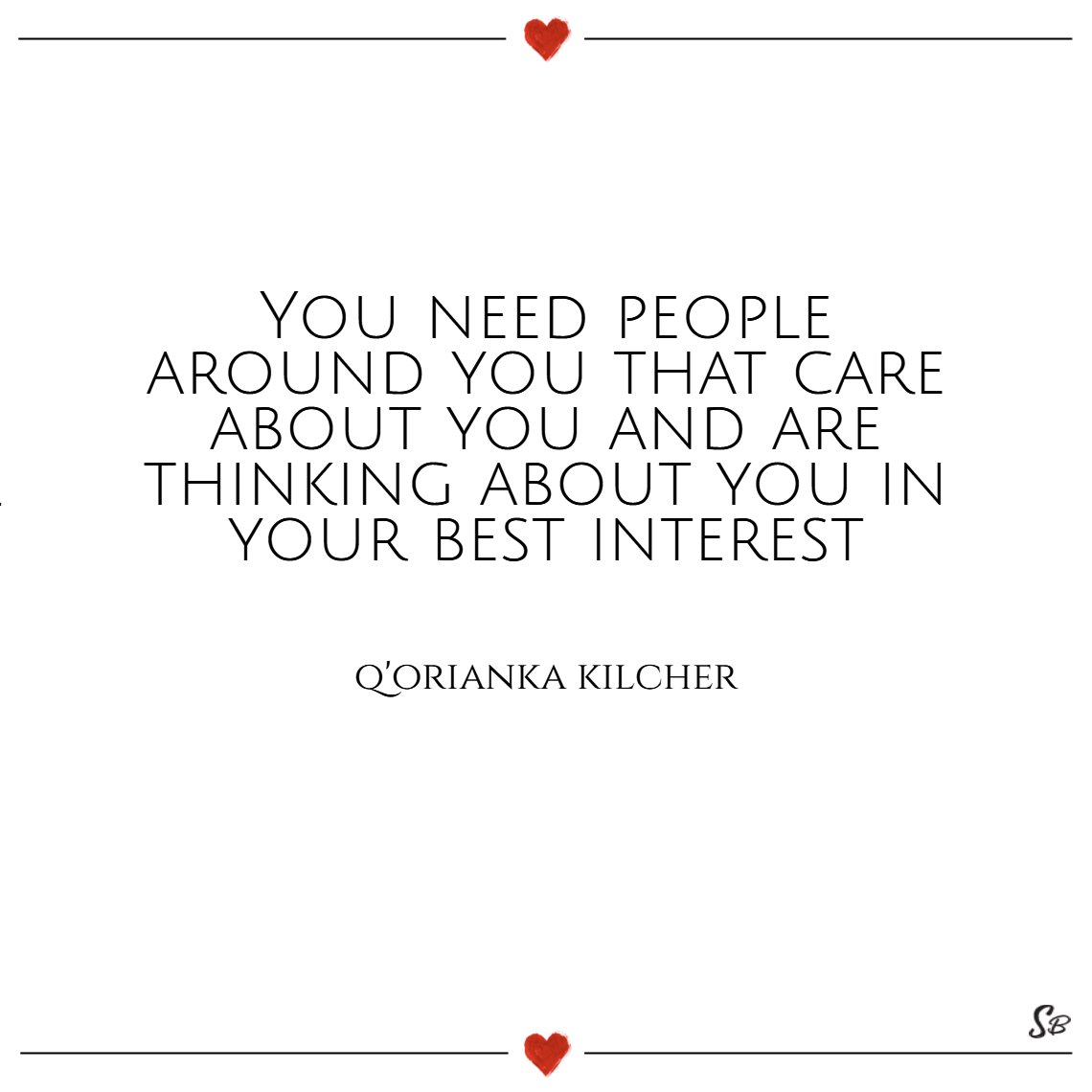 You need people around you that care about you and are thinking about you in your best interest. – q'orianka kilcher