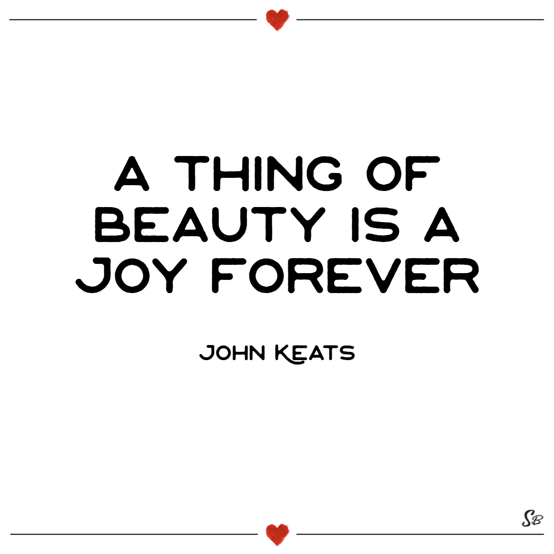 A thing of beauty is a joy forever. – john keats