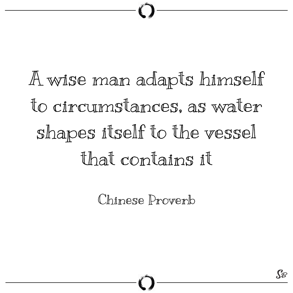 A wise man adapts himself to circumstances, as water shapes itself to the vessel that contains it. – chinese proverb