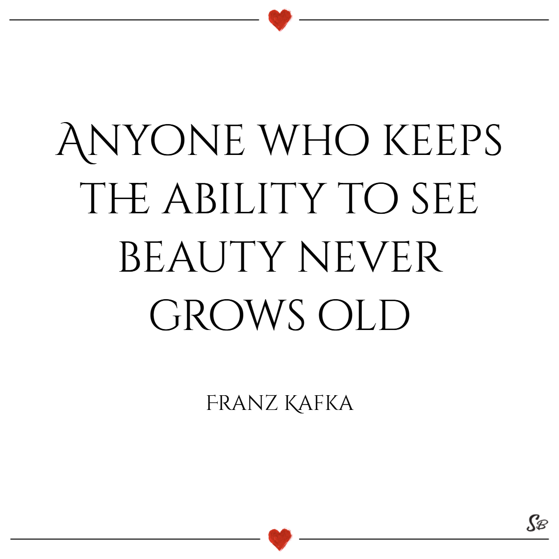 Anyone who keeps the ability to see beauty never grows old. – franz kafka