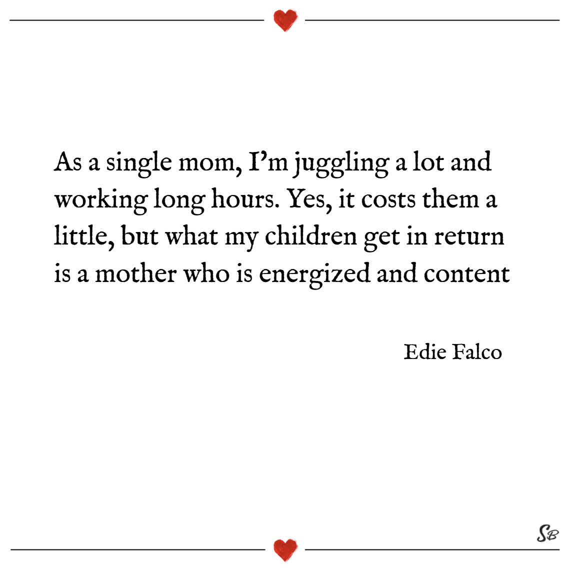 As a single mom, i'm juggling a lot and working long hours. yes, it costs them a little, but what my children get in return is a mother who is energized and content. – edie falco