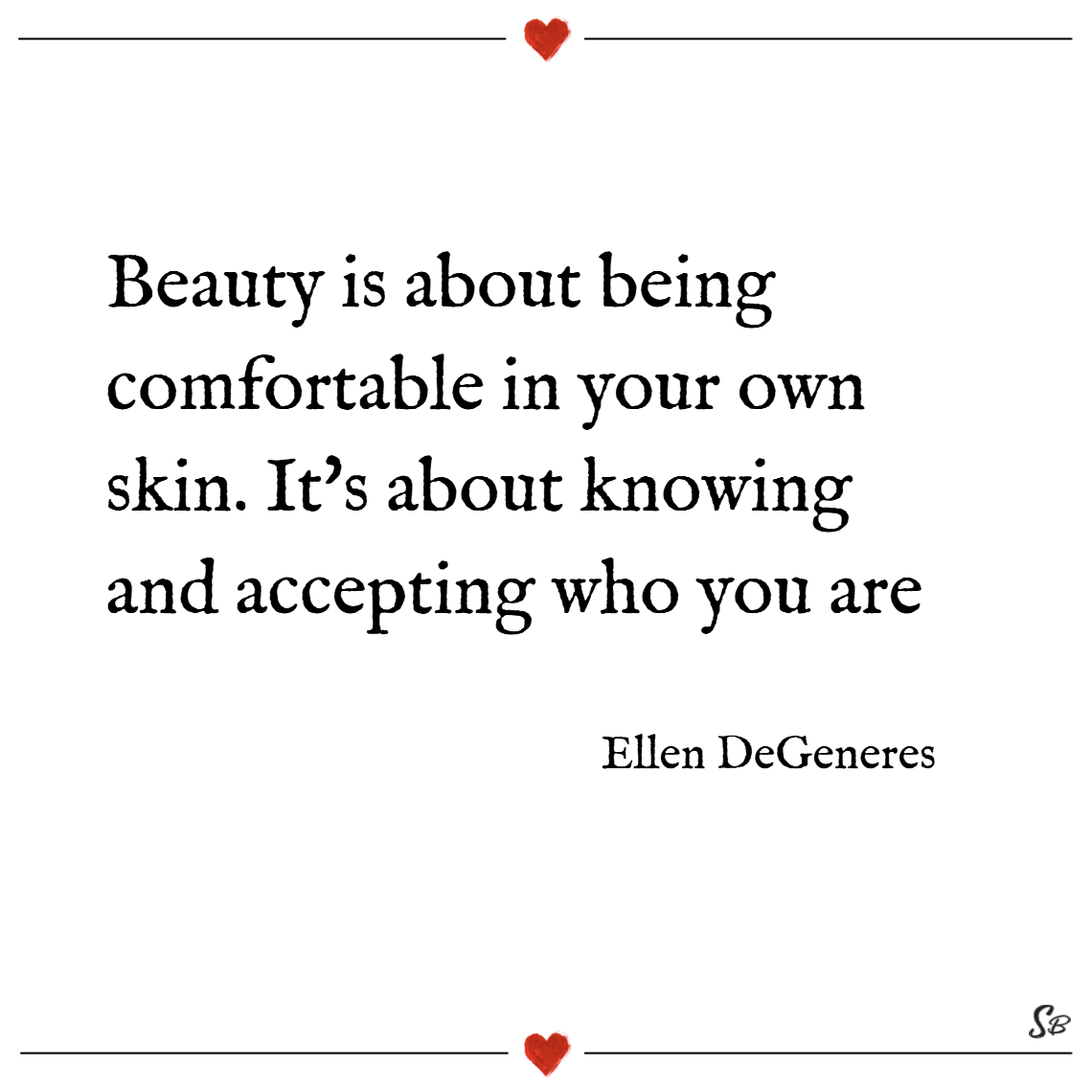 Beauty is about being comfortable in your own skin. it's about knowing and accepting who you are. – ellen degeneres