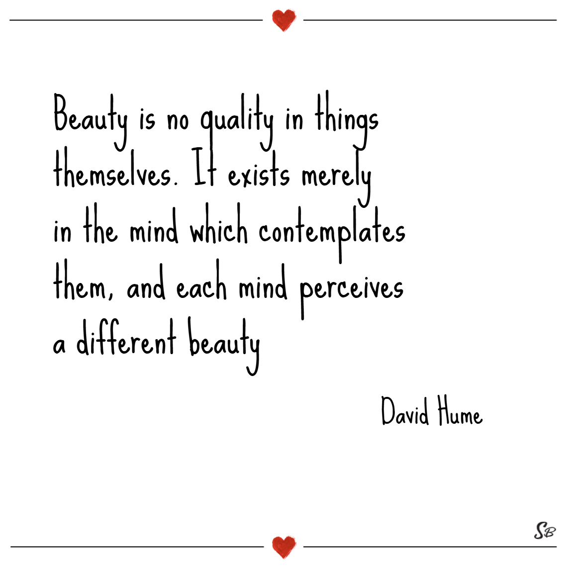 Beauty is no quality in things themselves. it exists merely in the mind which contemplates them, and each mind perceives a different beauty. – david hume